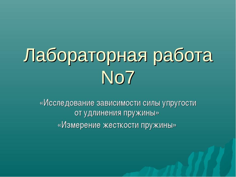 Лабораторная работа No7 «Исследование зависимости силы упругости от удлинения...