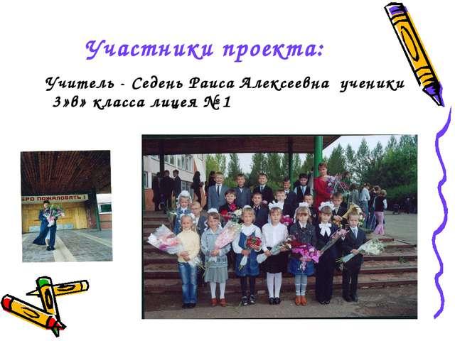 Участники проекта: Учитель - Седень Раиса Алексеевна ученики 3»в» класса лице...