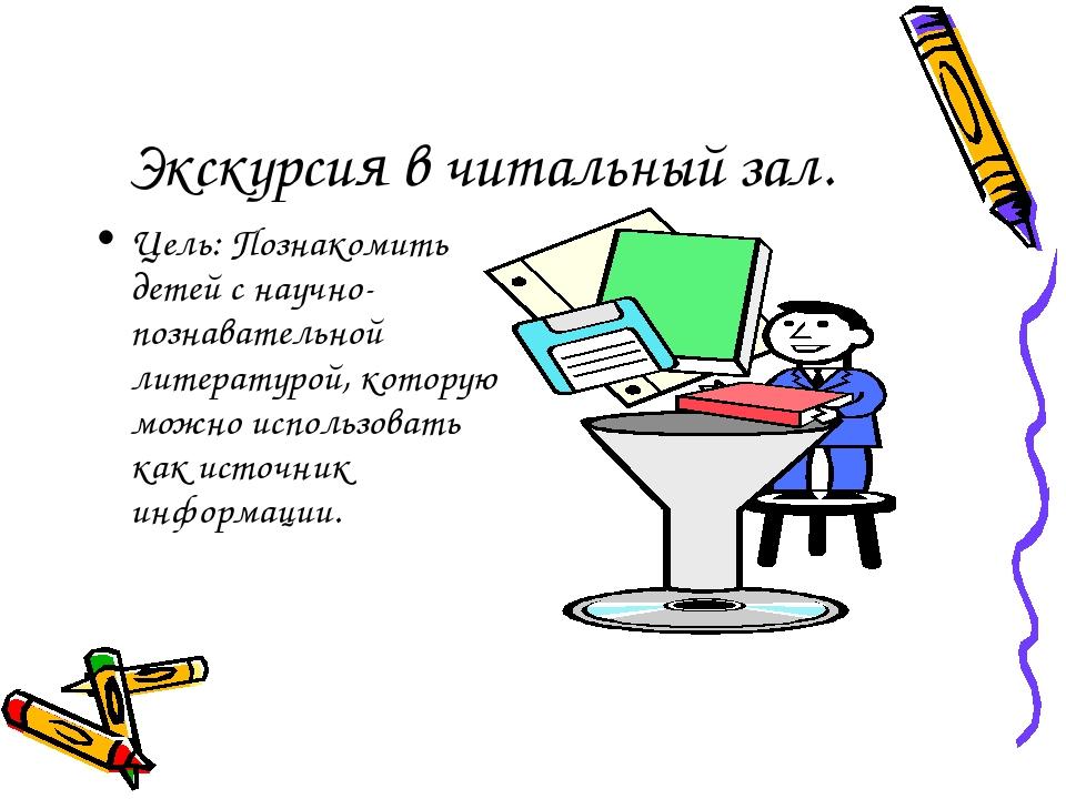 Экскурсия в читальный зал. Цель: Познакомить детей с научно-познавательной ли...