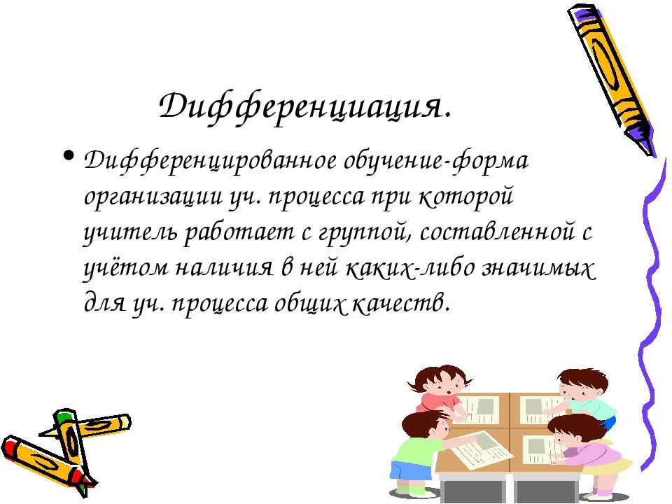 Дифференциация. Дифференцированное обучение-форма организации уч. процесса пр...