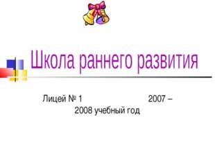 Лицей № 1 2007 – 2008 учебный год