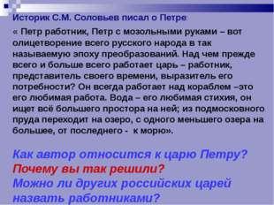 Историк С.М. Соловьев писал о Петре: « Петр работник, Петр с мозольными рукам