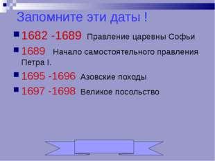 Запомните эти даты ! 1682 -1689 Правление царевны Софьи 1689 Начало самостоят