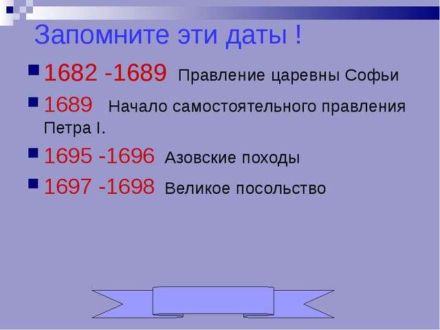 Запомните эти даты ! 1682 -1689 Правление царевны Софьи 1689 Начало самостоят...
