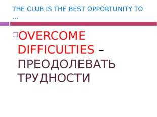 THE CLUB IS THE BEST OPPORTUNITY TO … OVERCOME DIFFICULTIES – ПРЕОДОЛЕВАТЬ ТР