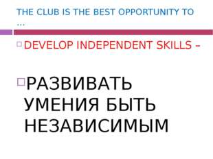 THE CLUB IS THE BEST OPPORTUNITY TO … DEVELOP INDEPENDENT SKILLS – РАЗВИВАТЬ