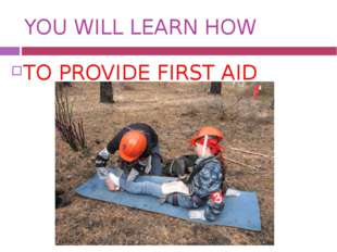 YOU WILL LEARN HOW TO PROVIDE FIRST AID