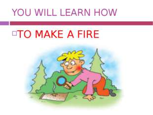 YOU WILL LEARN HOW TO MAKE A FIRE