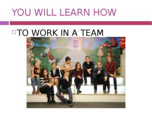 YOU WILL LEARN HOW TO WORK IN A TEAM