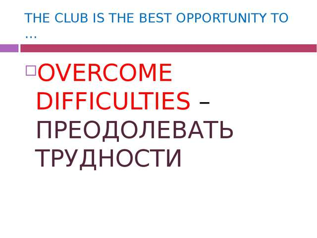 THE CLUB IS THE BEST OPPORTUNITY TO … OVERCOME DIFFICULTIES – ПРЕОДОЛЕВАТЬ ТР...