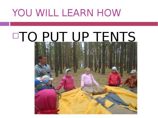 YOU WILL LEARN HOW TO PUT UP TENTS