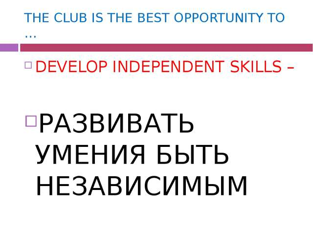 THE CLUB IS THE BEST OPPORTUNITY TO … DEVELOP INDEPENDENT SKILLS – РАЗВИВАТЬ...