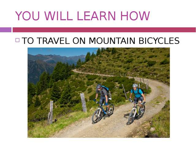 YOU WILL LEARN HOW TO TRAVEL ON MOUNTAIN BICYCLES