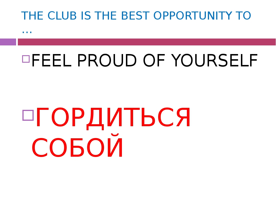 THE CLUB IS THE BEST OPPORTUNITY TO … FEEL PROUD OF YOURSELF ГОРДИТЬСЯ СОБОЙ