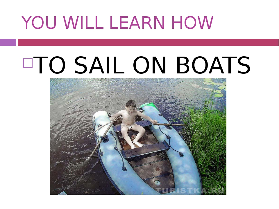 YOU WILL LEARN HOW TO SAIL ON BOATS