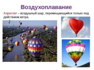 Воздухоплавание Аэростат – воздушный шар, перемещающийся только под действием