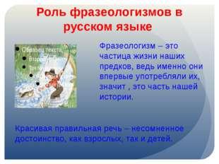 Роль фразеологизмов в русском языке Фразеологизм – это частица жизни наших пр
