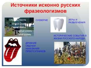 Источники исконно русских фразеологизмов СУЕВЕРИЕ ИГРЫ И РАЗВЛЕЧЕНИЯ ДРЕВНИЕ
