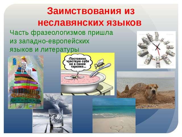Заимствования из неславянских языков Часть фразеологизмов пришла из западно-е...