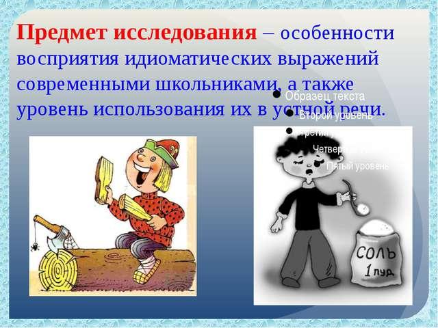 Предмет исследования – особенности восприятия идиоматических выражений соврем...