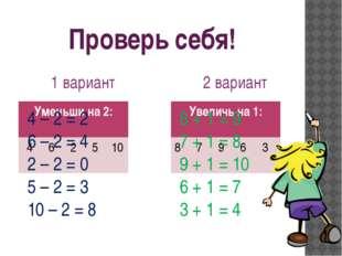 Проверь себя! 1 вариант 2 вариант 4 – 2 = 2 6 – 2 = 4 2 – 2 = 0 5 – 2 = 3 10