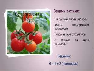Задачи в стихах На кустике, перед забором Шесть ярко-красных помидоров Потом