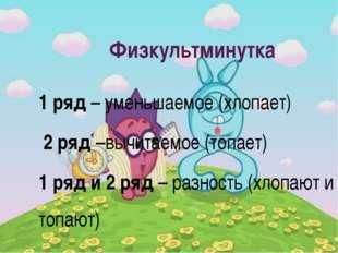 Физкультминутка 1 ряд – уменьшаемое (хлопает) 2 ряд –вычитаемое (топает) 1 ря