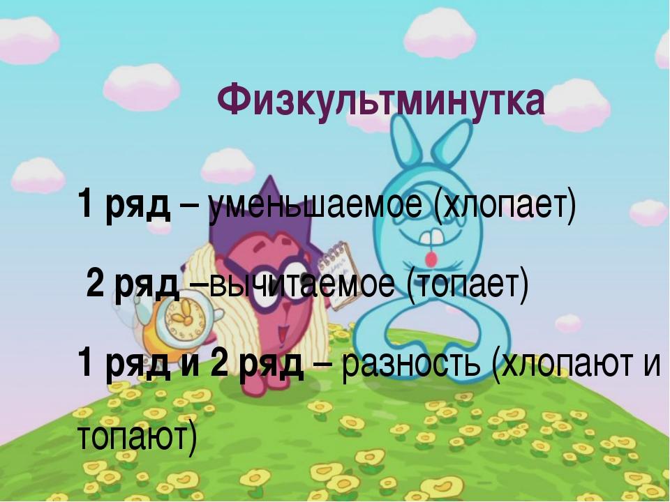 Физкультминутка 1 ряд – уменьшаемое (хлопает) 2 ряд –вычитаемое (топает) 1 ря...