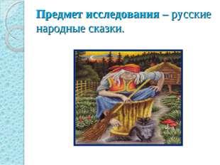 Предмет исследования – русские народные сказки.