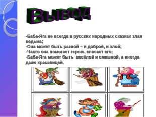 -Баба-Яга не всегда в русских народных сказках злая ведьма; -Она может быть