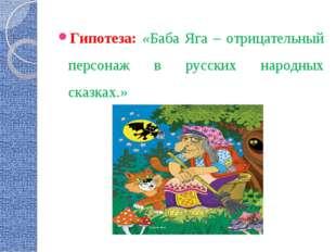 Гипотеза: «Баба Яга – отрицательный персонаж в русских народных сказках.»