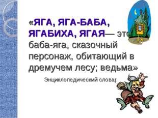 «ЯГА, ЯГА-БАБА, ЯГАБИХА, ЯГАЯ— это баба-яга, сказочный персонаж, обитающий в