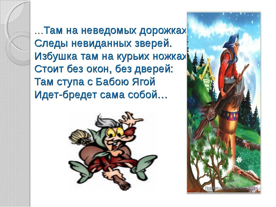 …Там на неведомых дорожках Следы невиданных зверей. Избушка там на курьих нож...