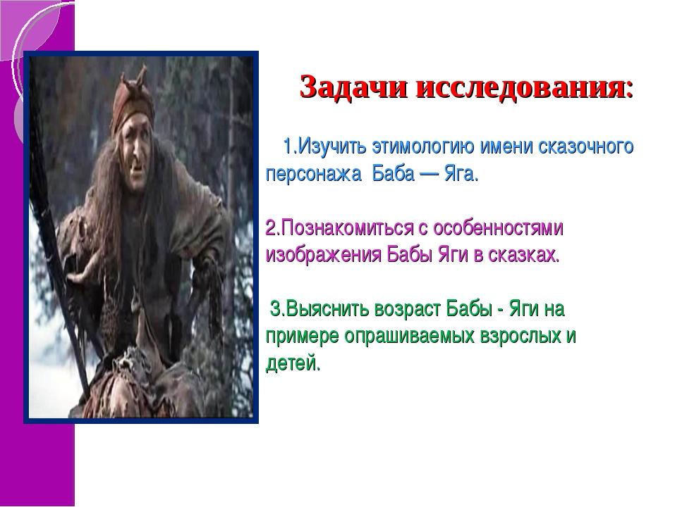 Задачи исследования: 1.Изучить этимологию имени сказочного персонажа Баба — Я...