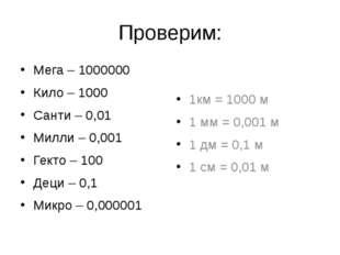 Проверим: Мега – 1000000 Кило – 1000 Санти – 0,01 Милли – 0,001 Гекто – 100 Д