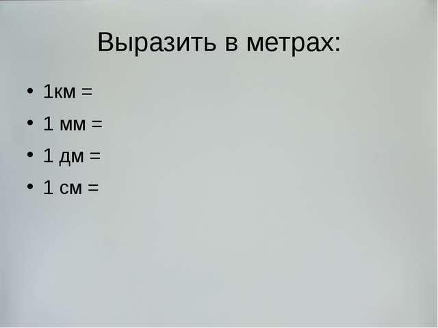 Выразить в метрах: 1км = 1 мм = 1 дм = 1 см =