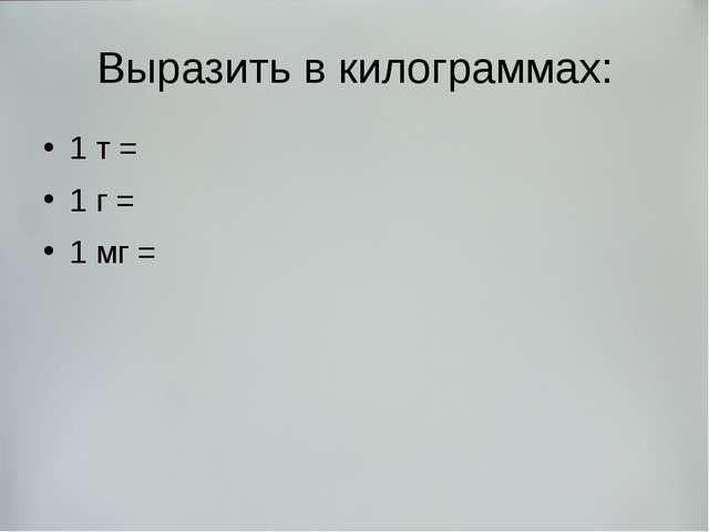 Выразить в килограммах: 1 т = 1 г = 1 мг =