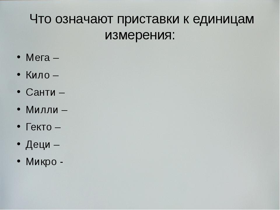 Что означают приставки к единицам измерения: Мега – Кило – Санти – Милли – Г...