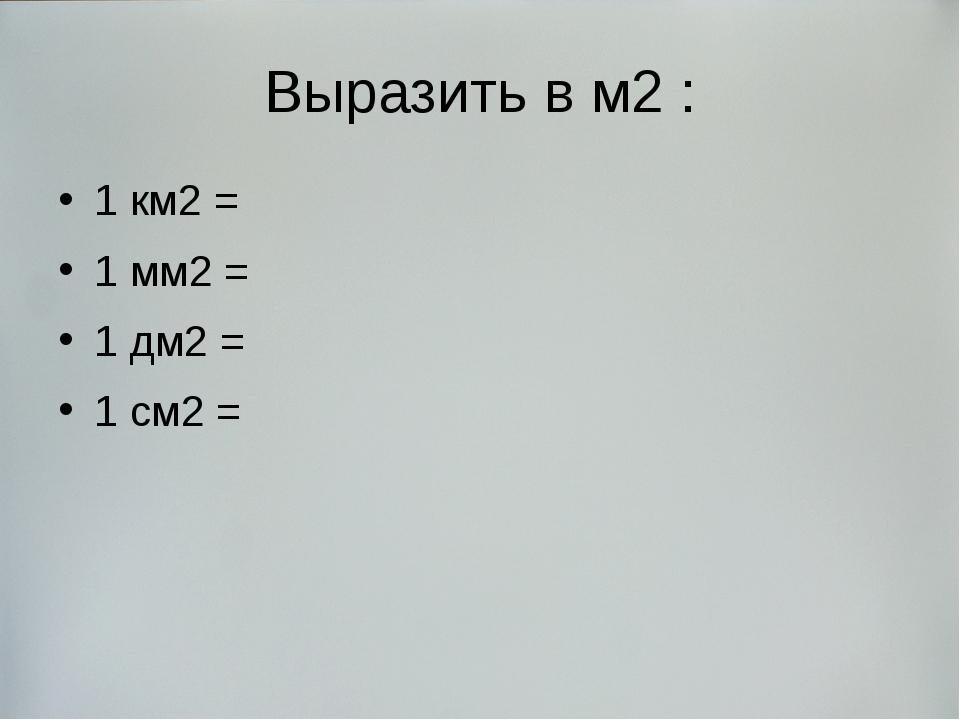 Выразить в м2 : 1 км2 = 1 мм2 = 1 дм2 = 1 см2 =
