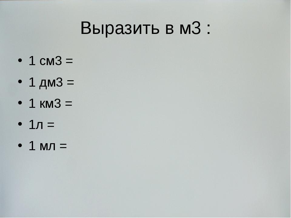 Выразить в м3 : 1 см3 = 1 дм3 = 1 км3 = 1л = 1 мл =