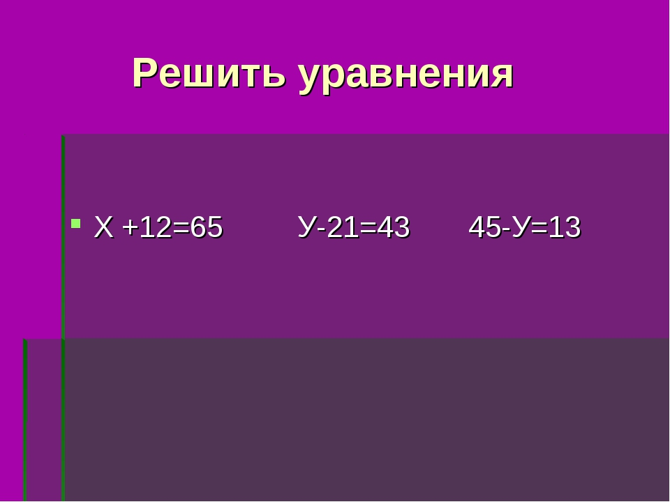 Решить уравнения Х +12=65 У-21=43 45-У=13