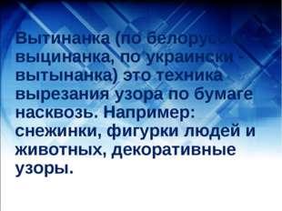 Вытинанка (по белорусски – выцинанка, по украински - вытынанка) это техника в