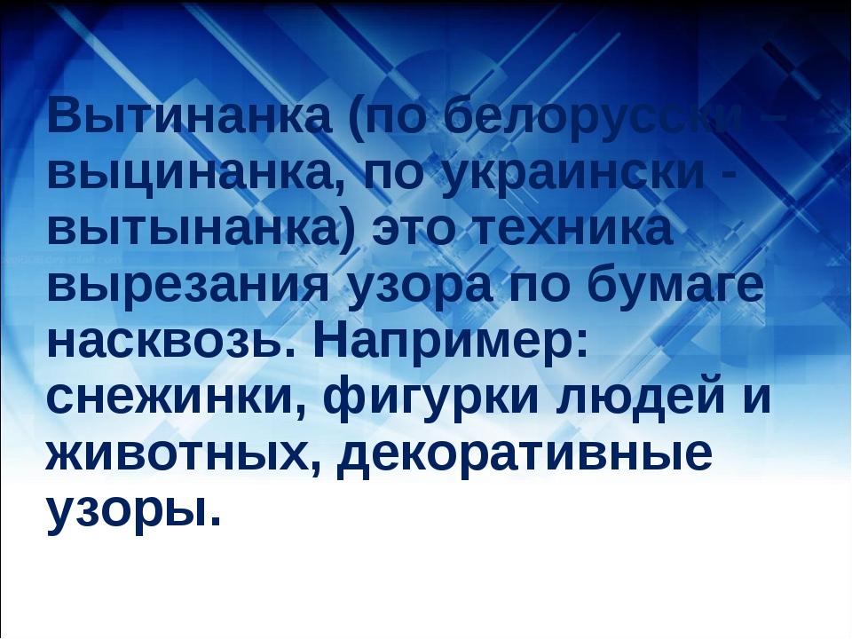 Вытинанка (по белорусски – выцинанка, по украински - вытынанка) это техника в...