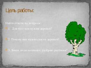 Найти ответы на вопросы: 1. Для чего нам нужны деревья? 2. Почему мне нужно