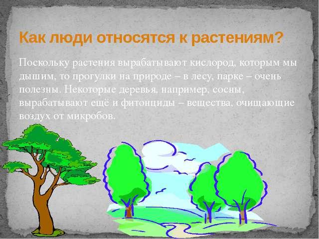 Поскольку растения вырабатывают кислород, которым мы дышим, то прогулки на пр...
