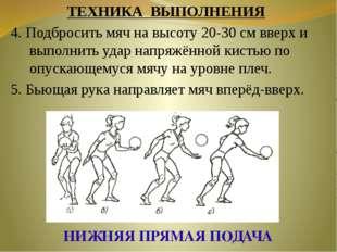 НИЖНЯЯ ПРЯМАЯ ПОДАЧА ТЕХНИКА ВЫПОЛНЕНИЯ 4. Подбросить мяч на высоту 20-30 см