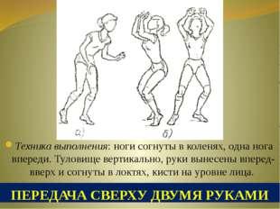 ПЕРЕДАЧА СВЕРХУ ДВУМЯ РУКАМИ Техника выполнения: ноги согнуты в коленях, одна