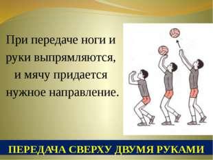 ПЕРЕДАЧА СВЕРХУ ДВУМЯ РУКАМИ При передаче ноги и руки выпрямляются, и мячу пр