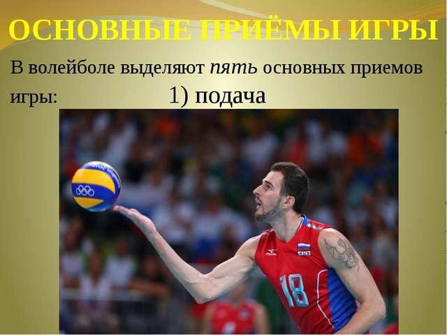ОСНОВНЫЕ ПРИЁМЫ ИГРЫ В волейболе выделяют пять основных приемов игры: 1) подача