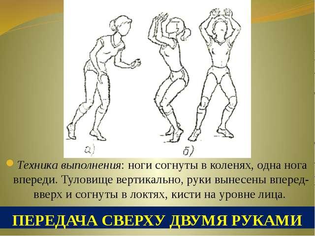 ПЕРЕДАЧА СВЕРХУ ДВУМЯ РУКАМИ Техника выполнения: ноги согнуты в коленях, одна...
